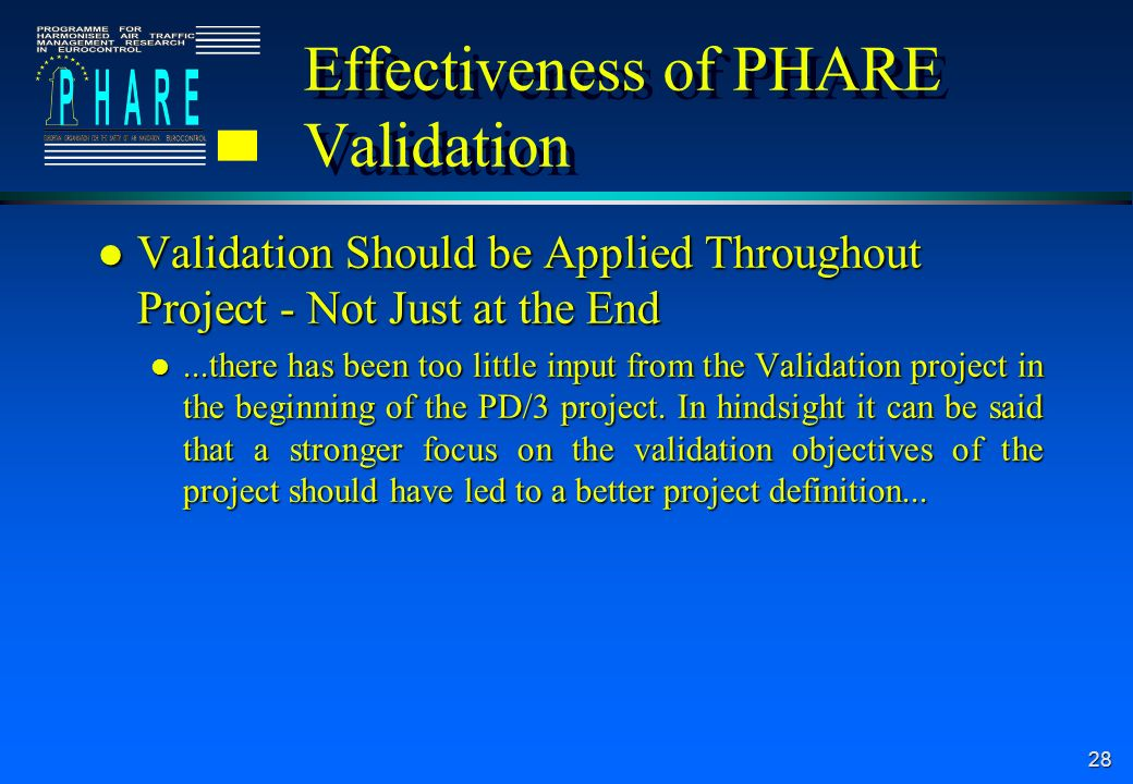 28 Effectiveness of PHARE Validation l Validation Should be Applied Throughout Project - Not Just at the End l...there has been too little input from