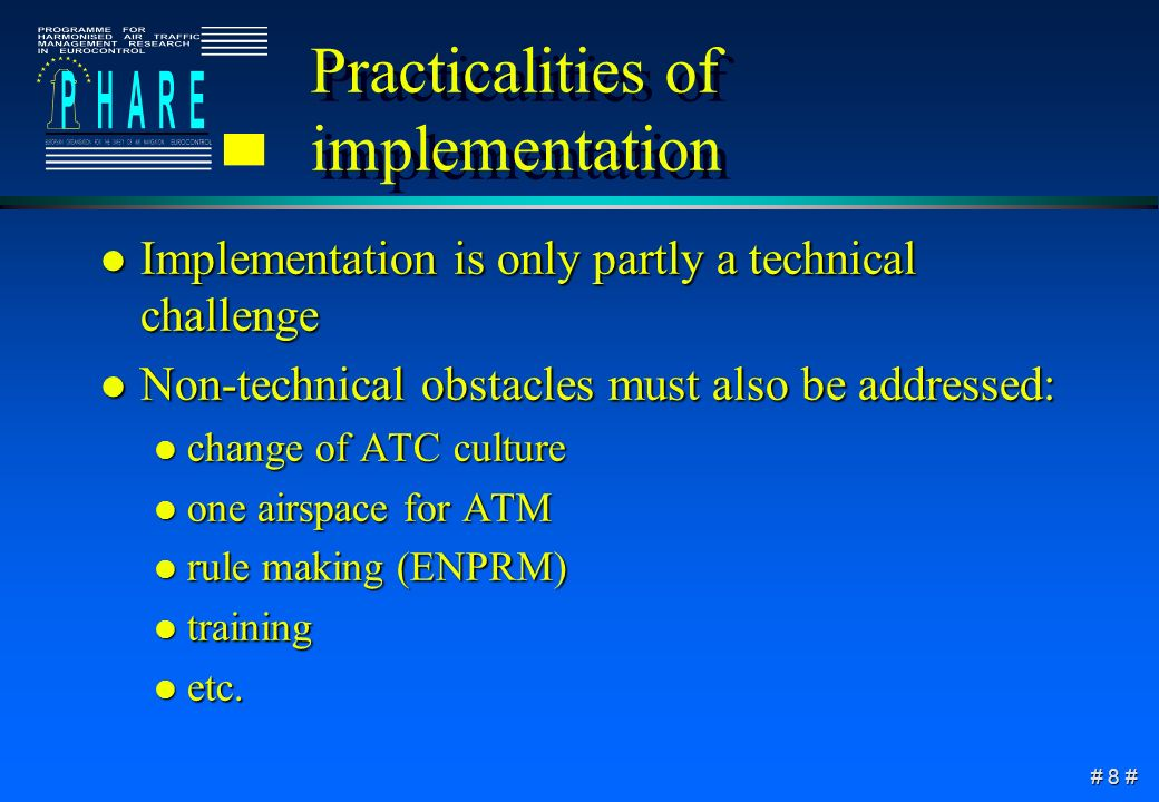 # 8 # Practicalities of implementation l Implementation is only partly a technical challenge l Non-technical obstacles must also be addressed: l change of ATC culture l one airspace for ATM l rule making (ENPRM) l training l etc.