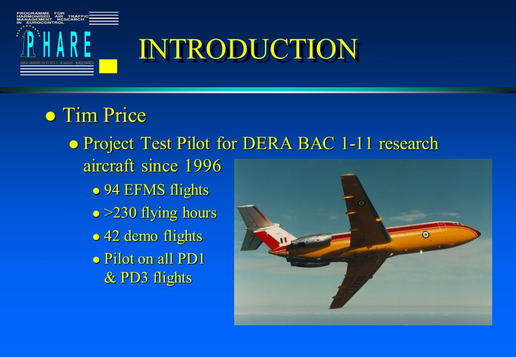 INTRODUCTION l Tim Price l Project Test Pilot for DERA BAC 1-11 research aircraft since 1996 l 94 EFMS flights l >230 flying hours l 42 demo flights l Pilot on all PD1 & PD3 flights