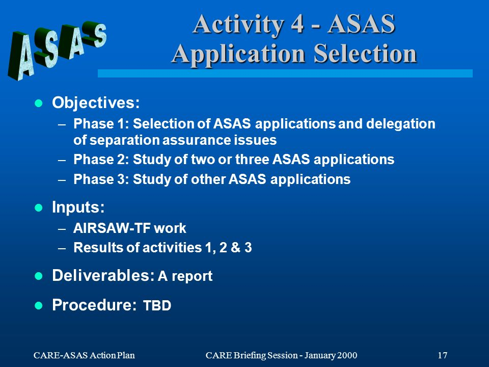 CARE-ASAS Action PlanCARE Briefing Session - January 200017 Activity 4 - ASAS Application Selection Objectives: –Phase 1: Selection of ASAS applicatio