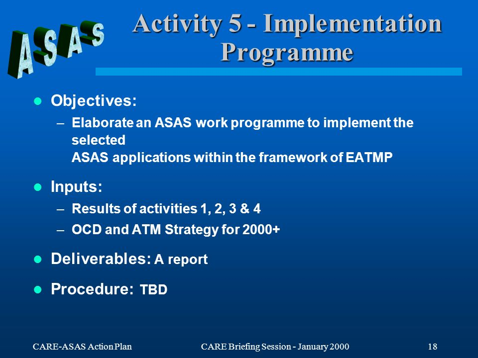 CARE-ASAS Action PlanCARE Briefing Session - January 200018 Activity 5 - Implementation Programme Objectives: –Elaborate an ASAS work programme to imp