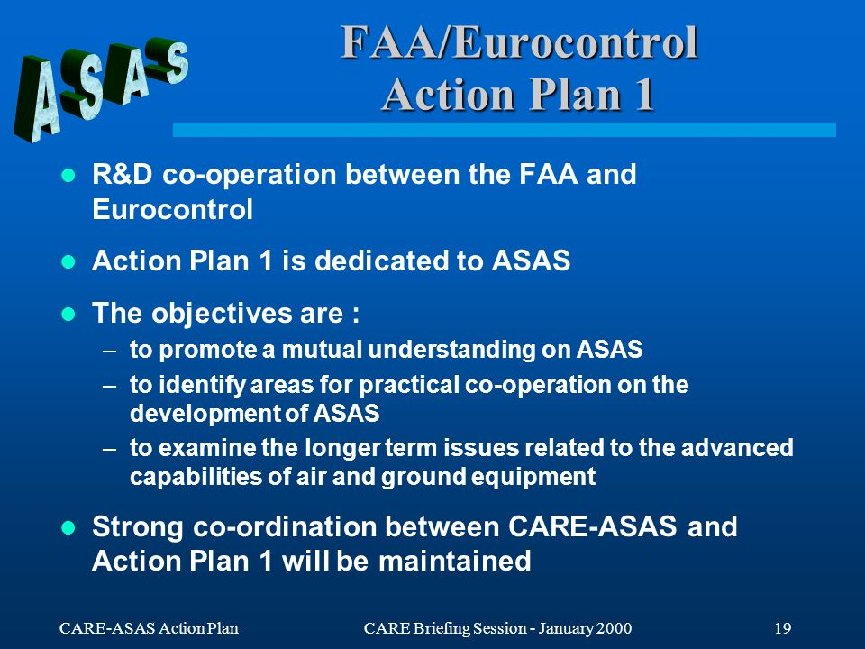 CARE-ASAS Action PlanCARE Briefing Session - January 200019 FAA/Eurocontrol Action Plan 1 R&D co-operation between the FAA and Eurocontrol Action Plan 1 is dedicated to ASAS The objectives are : –to promote a mutual understanding on ASAS –to identify areas for practical co-operation on the development of ASAS –to examine the longer term issues related to the advanced capabilities of air and ground equipment Strong co-ordination between CARE-ASAS and Action Plan 1 will be maintained