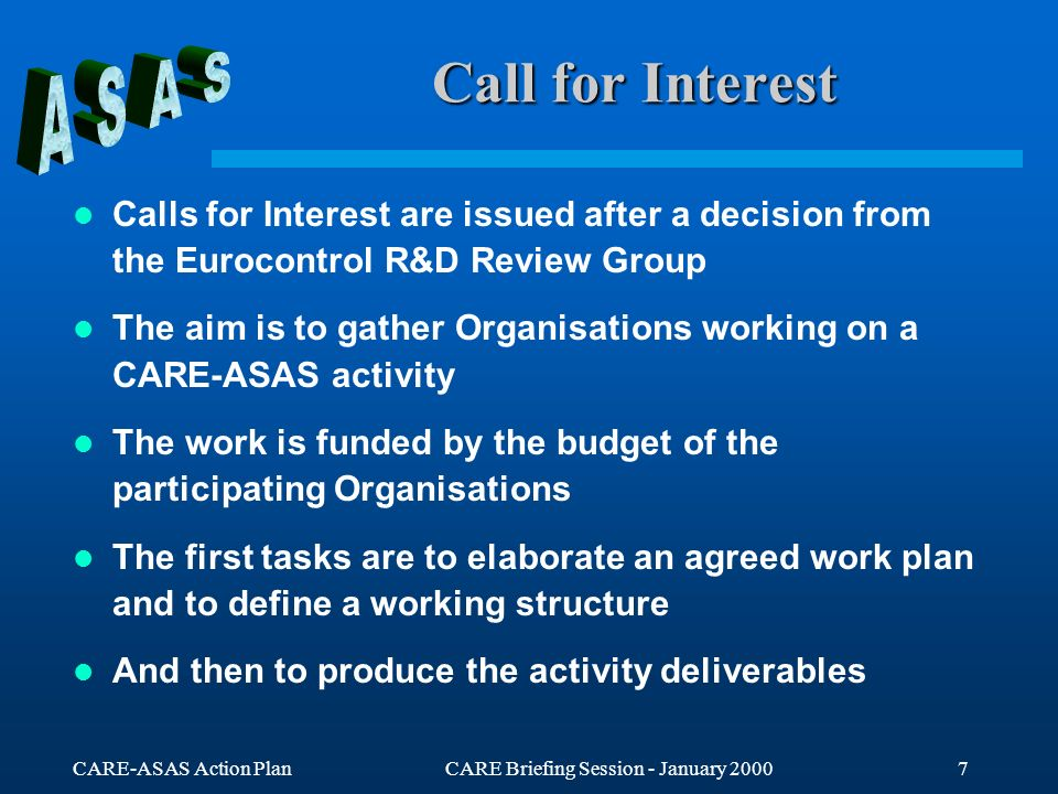 CARE-ASAS Action PlanCARE Briefing Session - January 20008 Call for Tender 1/2 Calls for Tender for activities are issued after a decision from the Eurocontrol R&D Review Group Calls for Tender for work-packages within an activity are issued after a decision from the CARE- ASAS Action manager The aim is to select an Organisation or a Consortium to achieve the work and to provide the deliverables identified within the activity or the work-package The work is funded by the CARE budget