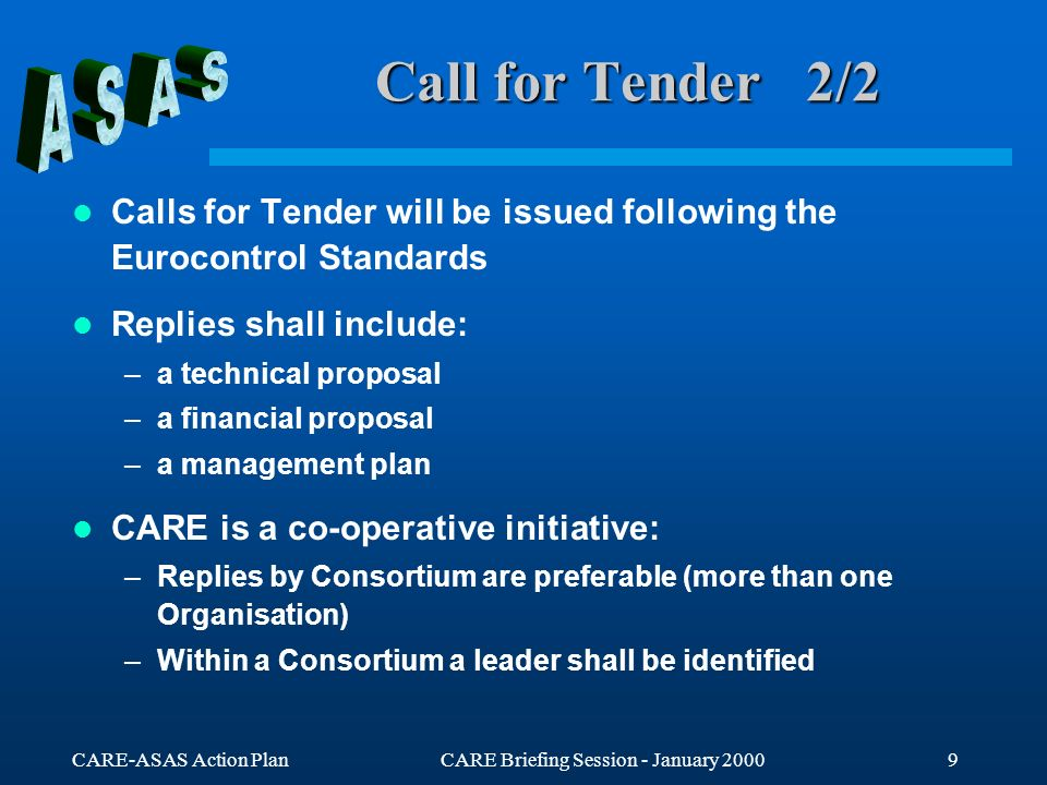 CARE-ASAS Action PlanCARE Briefing Session - January 20009 Call for Tender 2/2 Calls for Tender will be issued following the Eurocontrol Standards Replies shall include: –a technical proposal –a financial proposal –a management plan CARE is a co-operative initiative: –Replies by Consortium are preferable (more than one Organisation) –Within a Consortium a leader shall be identified