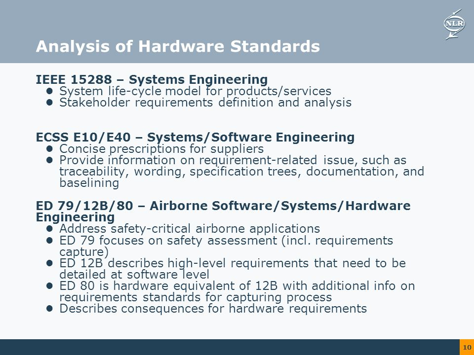 10 Analysis of Hardware Standards IEEE – Systems Engineering System life-cycle model for products/services Stakeholder requirements definition and analysis ECSS E10/E40 – Systems/Software Engineering Concise prescriptions for suppliers Provide information on requirement-related issue, such as traceability, wording, specification trees, documentation, and baselining ED 79/12B/80 – Airborne Software/Systems/Hardware Engineering Address safety-critical airborne applications ED 79 focuses on safety assessment (incl.