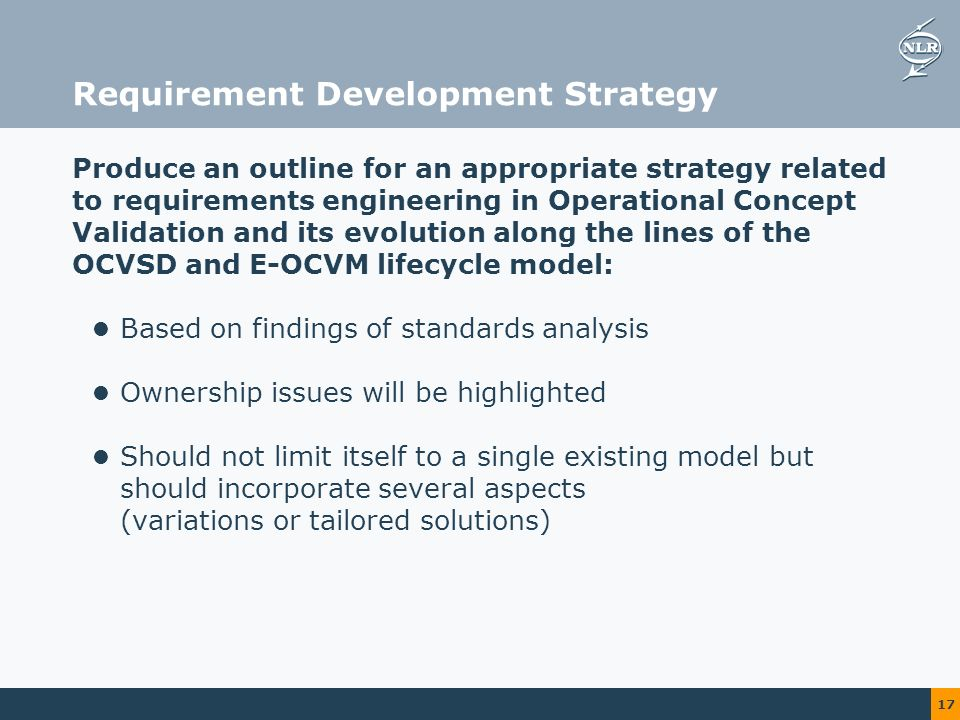 17 Requirement Development Strategy Produce an outline for an appropriate strategy related to requirements engineering in Operational Concept Validation and its evolution along the lines of the OCVSD and E-OCVM lifecycle model: Based on findings of standards analysis Ownership issues will be highlighted Should not limit itself to a single existing model but should incorporate several aspects (variations or tailored solutions)