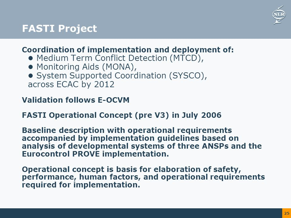 25 FASTI Project Coordination of implementation and deployment of: Medium Term Conflict Detection (MTCD), Monitoring Aids (MONA), System Supported Coordination (SYSCO), across ECAC by 2012 Validation follows E-OCVM FASTI Operational Concept (pre V3) in July 2006 Baseline description with operational requirements accompanied by implementation guidelines based on analysis of developmental systems of three ANSPs and the Eurocontrol PROVE implementation.