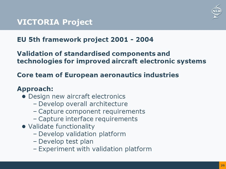 26 VICTORIA Project EU 5th framework project Validation of standardised components and technologies for improved aircraft electronic systems Core team of European aeronautics industries Approach: Design new aircraft electronics –Develop overall architecture –Capture component requirements –Capture interface requirements Validate functionality –Develop validation platform –Develop test plan –Experiment with validation platform