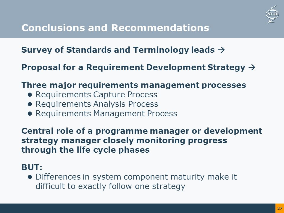 27 Conclusions and Recommendations Survey of Standards and Terminology leads Proposal for a Requirement Development Strategy Three major requirements management processes Requirements Capture Process Requirements Analysis Process Requirements Management Process Central role of a programme manager or development strategy manager closely monitoring progress through the life cycle phases BUT: Differences in system component maturity make it difficult to exactly follow one strategy
