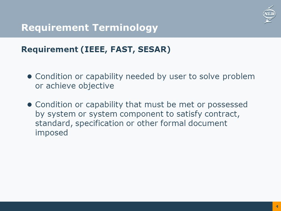4 Requirement Terminology Requirement (IEEE, FAST, SESAR) Condition or capability needed by user to solve problem or achieve objective Condition or capability that must be met or possessed by system or system component to satisfy contract, standard, specification or other formal document imposed