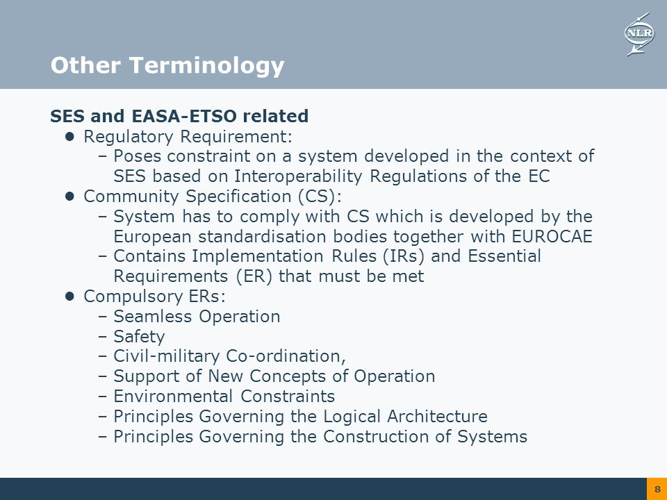 8 Other Terminology SES and EASA-ETSO related Regulatory Requirement: –Poses constraint on a system developed in the context of SES based on Interoperability Regulations of the EC Community Specification (CS): –System has to comply with CS which is developed by the European standardisation bodies together with EUROCAE –Contains Implementation Rules (IRs) and Essential Requirements (ER) that must be met Compulsory ERs: –Seamless Operation –Safety –Civil-military Co-ordination, –Support of New Concepts of Operation –Environmental Constraints –Principles Governing the Logical Architecture –Principles Governing the Construction of Systems