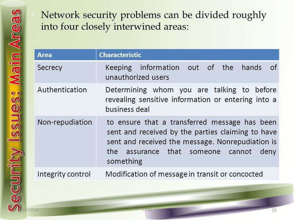 2/26/2014TRAI16 Network security problems can be divided roughly into four closely interwined areas: AreaCharacteristic SecrecyKeeping information out of the hands of unauthorized users Authentication Determining whom you are talking to before revealing sensitive information or entering into a business deal Non-repudiationto ensure that a transferred message has been sent and received by the parties claiming to have sent and received the message.