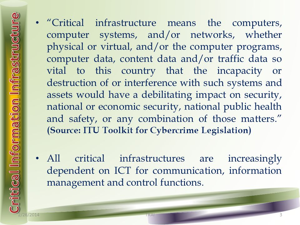 Critical infrastructure means the computers, computer systems, and/or networks, whether physical or virtual, and/or the computer programs, computer data, content data and/or traffic data so vital to this country that the incapacity or destruction of or interference with such systems and assets would have a debilitating impact on security, national or economic security, national public health and safety, or any combination of those matters.