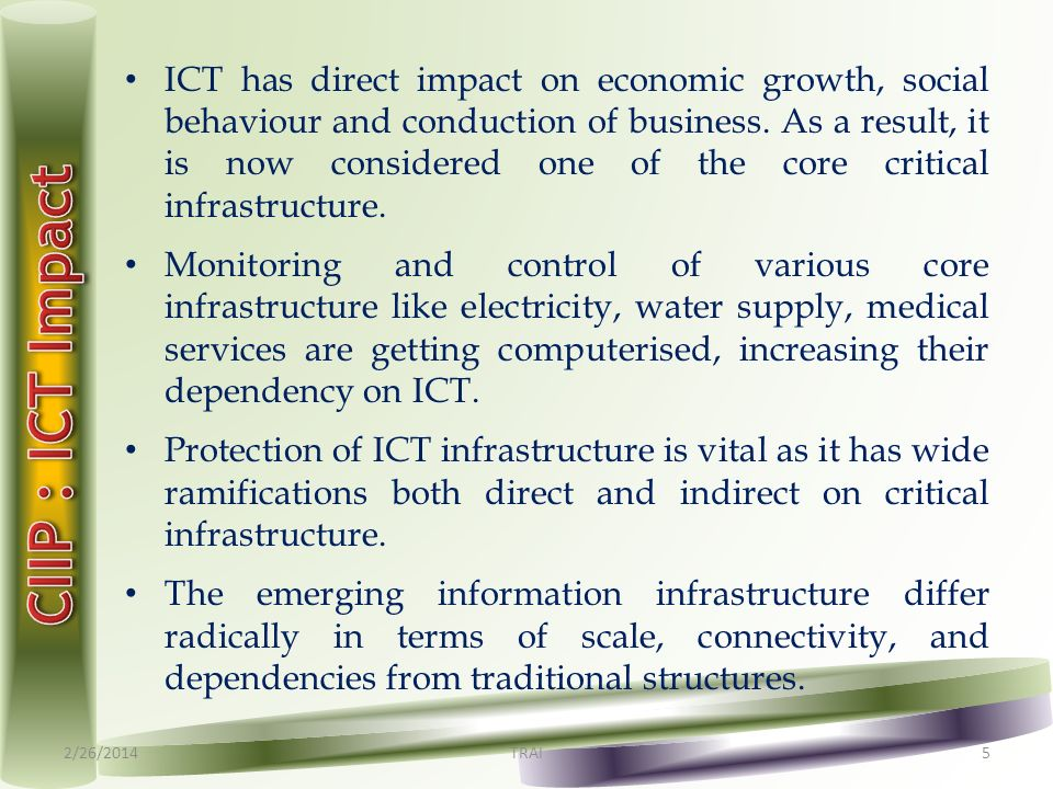 ICT has direct impact on economic growth, social behaviour and conduction of business. As a result, it is now considered one of the core critical infr