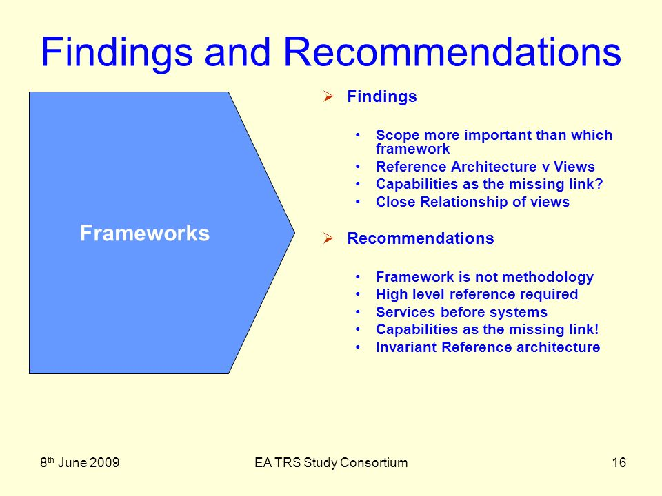 8 th June 2009EA TRS Study Consortium16 Findings and Recommendations Findings Scope more important than which framework Reference Architecture v Views Capabilities as the missing link.