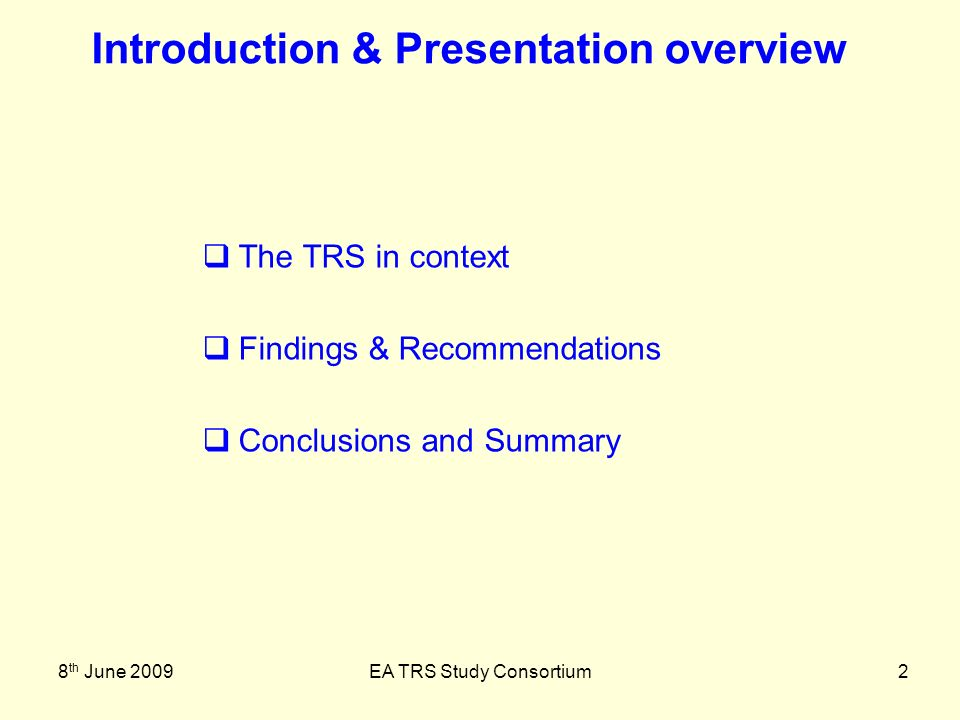 8 th June 2009EA TRS Study Consortium2 The TRS in context Findings & Recommendations Conclusions and Summary Introduction & Presentation overview