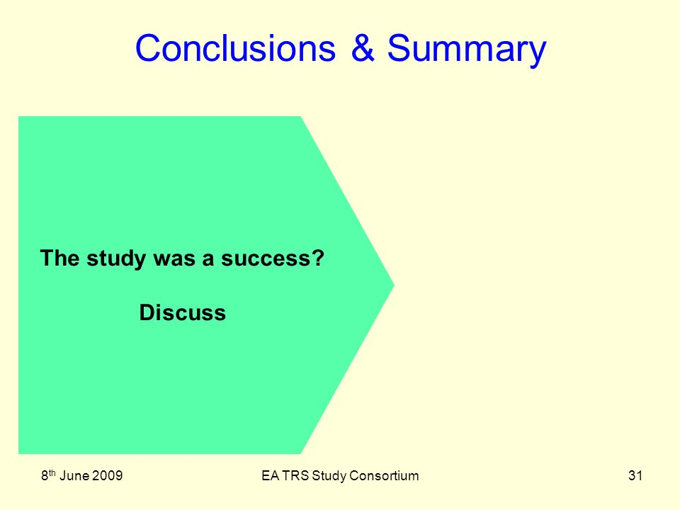 8 th June 2009EA TRS Study Consortium31 Conclusions & Summary The study was a success Discuss