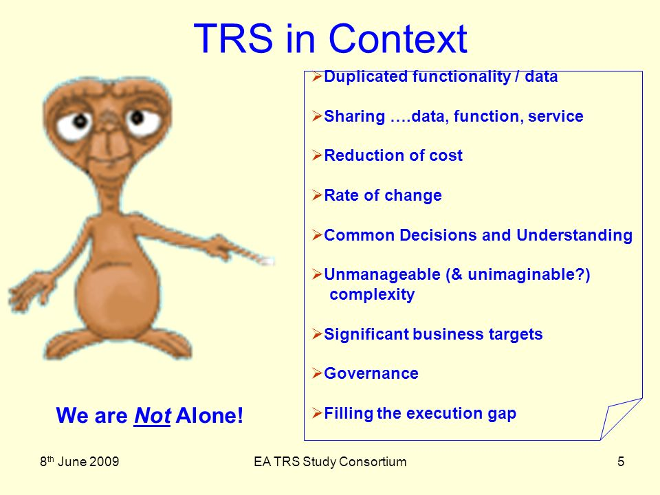 8 th June 2009EA TRS Study Consortium6 Governance Common understanding Joined –Up Architecture Inter-operability Strategic / Business Architecture Service Based Approach TRS in Context Find the Themes