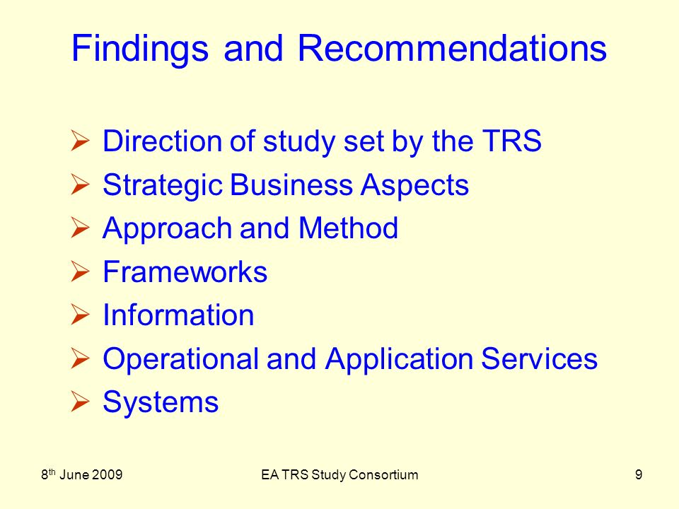 8 th June 2009EA TRS Study Consortium10 Findings and Recommendations Findings Architecture Layers - levelling Lack of Strategic emphasis Recommendations Criticality of Governance O.I.