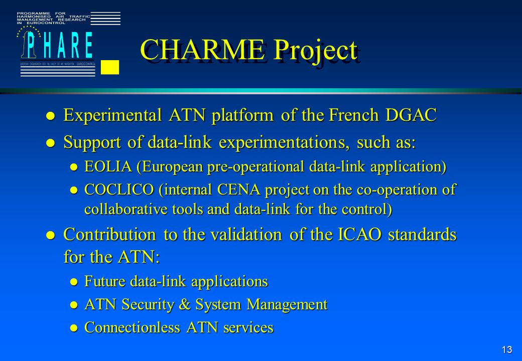 13 CHARME Project l Experimental ATN platform of the French DGAC l Support of data-link experimentations, such as: l EOLIA (European pre-operational data-link application) l COCLICO (internal CENA project on the co-operation of collaborative tools and data-link for the control) l Contribution to the validation of the ICAO standards for the ATN: l Future data-link applications l ATN Security & System Management l Connectionless ATN services