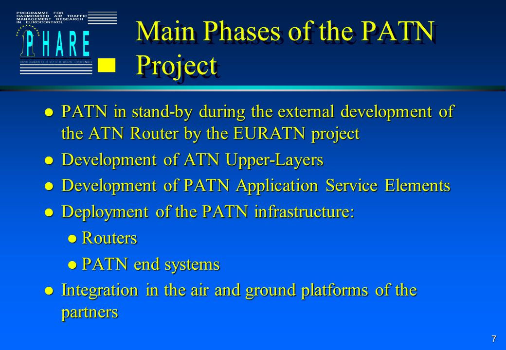 7 Main Phases of the PATN Project l PATN in stand-by during the external development of the ATN Router by the EURATN project l Development of ATN Upper-Layers l Development of PATN Application Service Elements l Deployment of the PATN infrastructure: l Routers l PATN end systems l Integration in the air and ground platforms of the partners
