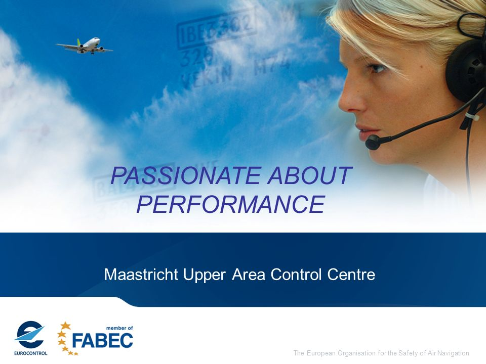 The European Organisation for the Safety of Air Navigation Maastricht Upper Area Control Centre PASSIONATE ABOUT PERFORMANCE