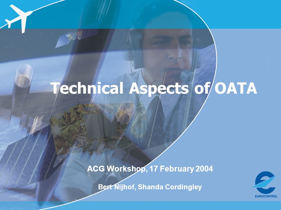 ACG Workshop, 17 Feb 2004 – OATA and Single European Sky Technical Aspects of OATA ACG Workshop, 17 February 2004 Bert Nijhof, Shanda Cordingley