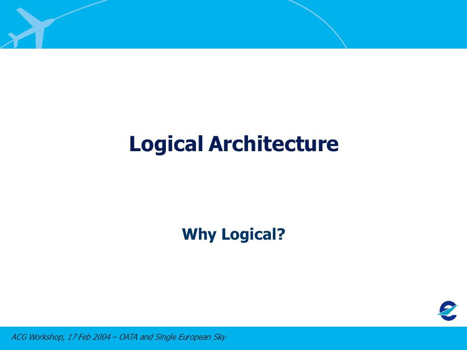 ACG Workshop, 17 Feb 2004 – OATA and Single European Sky Logical Architecture Why Logical
