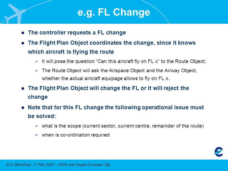 ACG Workshop, 17 Feb 2004 – OATA and Single European Sky l The controller requests a FL change l The Flight Plan Object coordinates the change, since it knows which aircraft is flying the route F It will pose the question Can this aircraft fly on FL x to the Route Object; F The Route Object will ask the Airspace Object and the Airway Object, whether the actual aircraft equipage allows to fly on FL x.