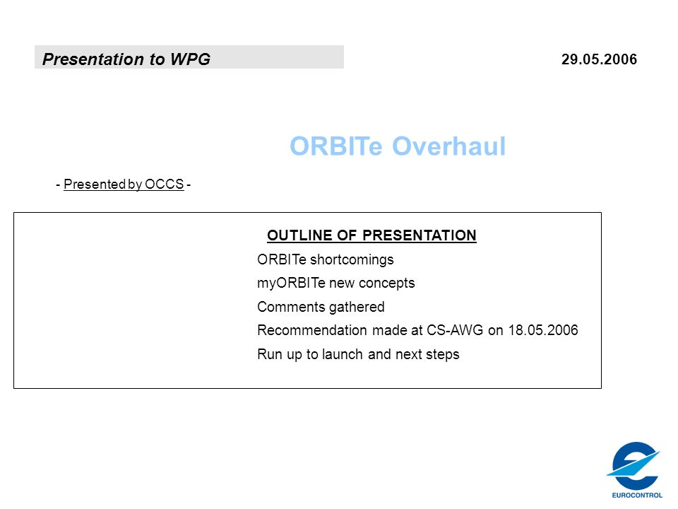 Presentation to WPG 29.05.2006 ORBITe Overhaul - Presented by OCCS - OUTLINE OF PRESENTATION ORBITe shortcomings myORBITe new concepts Comments gathered Recommendation made at CS-AWG on 18.05.2006 Run up to launch and next steps