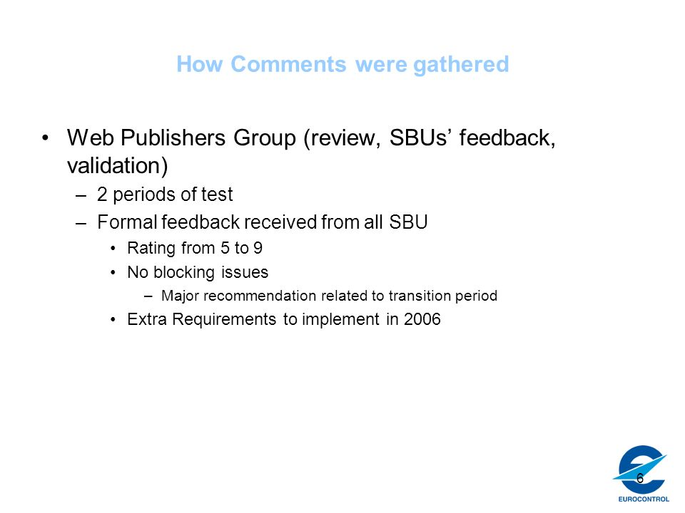 6 How Comments were gathered Web Publishers Group (review, SBUs feedback, validation) –2 periods of test –Formal feedback received from all SBU Rating from 5 to 9 No blocking issues –Major recommendation related to transition period Extra Requirements to implement in 2006