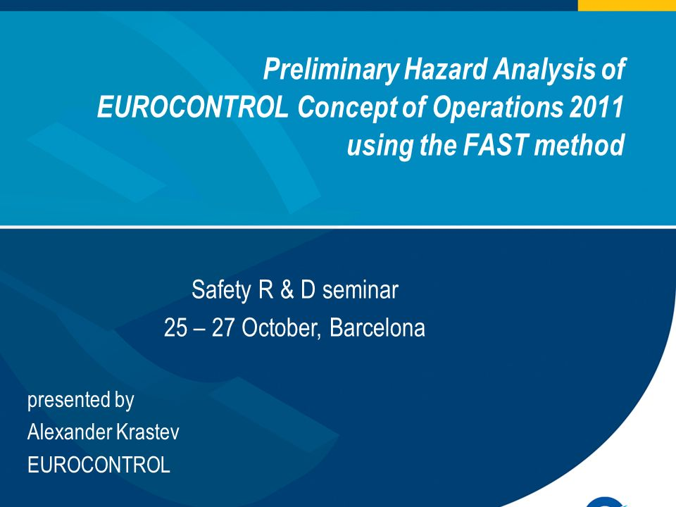 Preliminary Hazard Analysis of EUROCONTROL Concept of Operations 2011 using the FAST method European Organisation for the Safety of Air Navigation presented by Alexander Krastev EUROCONTROL Safety R & D seminar 25 – 27 October, Barcelona
