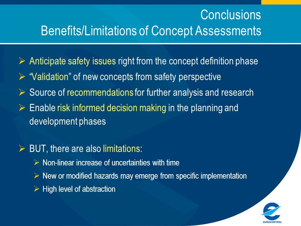 Conclusions Benefits/Limitations of Concept Assessments Anticipate safety issues right from the concept definition phase Validation of new concepts from safety perspective Source of recommendations for further analysis and research Enable risk informed decision making in the planning and development phases BUT, there are also limitations: Non-linear increase of uncertainties with time New or modified hazards may emerge from specific implementation High level of abstraction