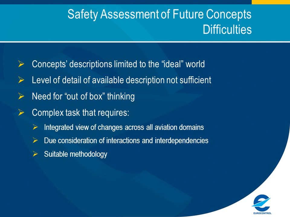 Safety Assessment of Future Concepts Difficulties Concepts descriptions limited to the ideal world Level of detail of available description not sufficient Need for out of box thinking Complex task that requires: Integrated view of changes across all aviation domains Due consideration of interactions and interdependencies Suitable methodology