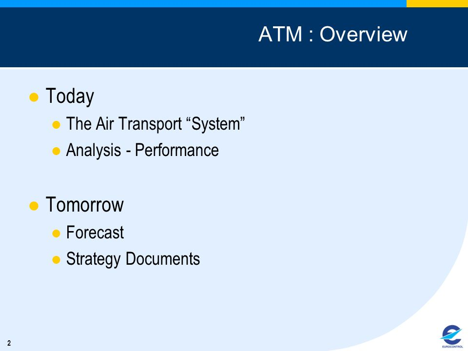 2 ATM : Overview Today The Air Transport System Analysis - Performance Tomorrow Forecast Strategy Documents