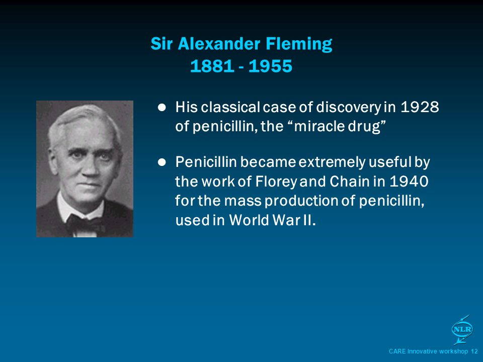 CARE Innovative workshop 12 Sir Alexander Fleming 1881 - 1955 His classical case of discovery in 1928 of penicillin, the miracle drug Penicillin became extremely useful by the work of Florey and Chain in 1940 for the mass production of penicillin, used in World War II.