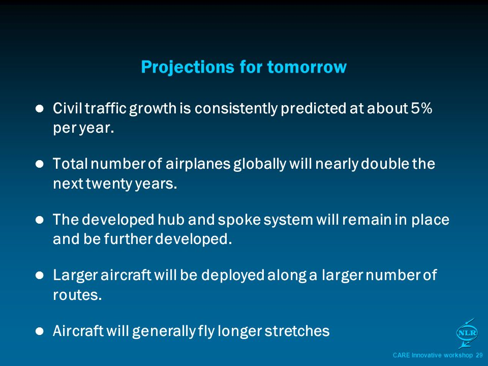 CARE Innovative workshop 29 Projections for tomorrow Civil traffic growth is consistently predicted at about 5% per year.