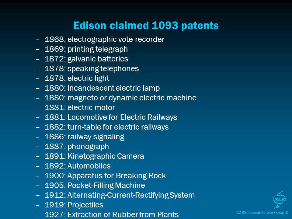 CARE Innovative workshop 8 Edison claimed 1093 patents –1868: electrographic vote recorder –1869: printing telegraph –1872: galvanic batteries –1878: speaking telephones –1878: electric light –1880: incandescent electric lamp –1880: magneto or dynamic electric machine –1881: electric motor –1881: Locomotive for Electric Railways –1882: turn-table for electric railways –1886: railway signaling –1887: phonograph –1891: Kinetographic Camera –1892: Automobiles –1900: Apparatus for Breaking Rock –1905: Pocket-Filling Machine –1912: Alternating-Current-Rectifying System –1919: Projectiles –1927: Extraction of Rubber from Plants
