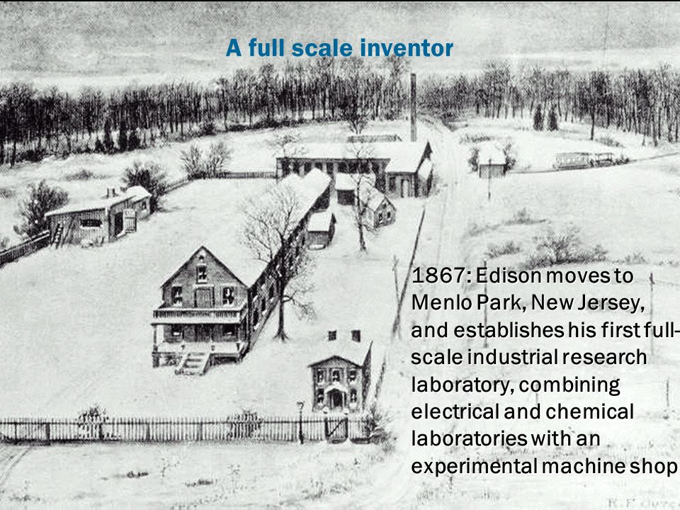 CARE Innovative workshop 9 A full scale inventor 1867: Edison moves to Menlo Park, New Jersey, and establishes his first full- scale industrial research laboratory, combining electrical and chemical laboratories with an experimental machine shop