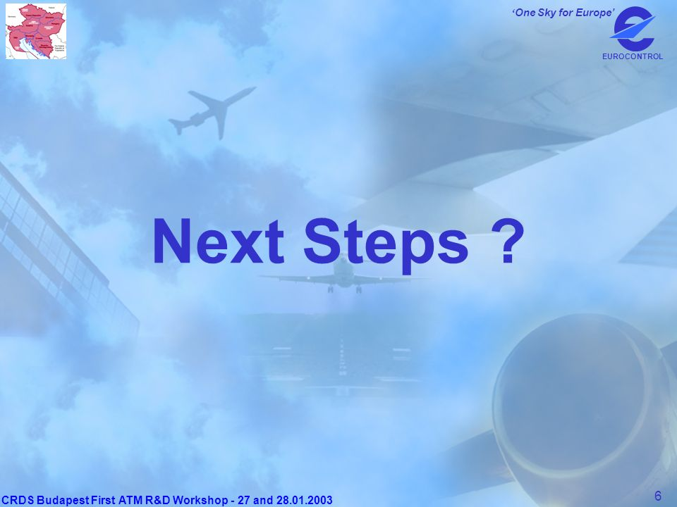 CRDS Budapest First ATM R&D Workshop - 27 and 28.01.2003 6 One Sky for Europe EUROCONTROL Next Steps ?