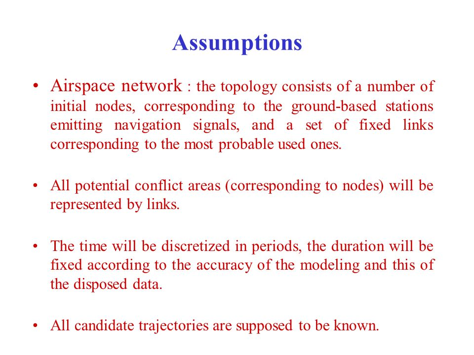 Assumptions Airspace network : the topology consists of a number of initial nodes, corresponding to the ground-based stations emitting navigation signals, and a set of fixed links corresponding to the most probable used ones.
