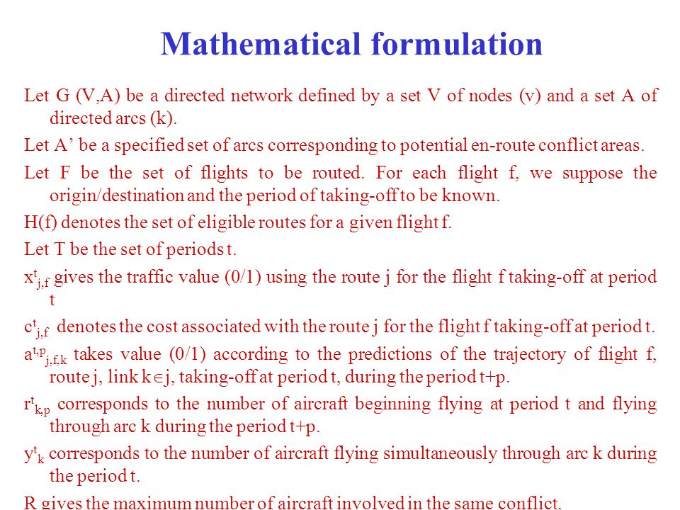 Mathematical formulation Minimize subject to: (1) t T, k A, R - y t k 0 ; (2) t T, f F(t), ; (3) t T, p {1,2,..,|T|-t}, k A, ; (4) t T, k A, ; (5) t T, f F(t), j h(f), x t j,f binary; (6) t T, k A, r t k,p, y t k N*;