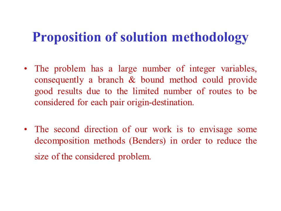 Proposition of solution methodology The problem has a large number of integer variables, consequently a branch & bound method could provide good results due to the limited number of routes to be considered for each pair origin-destination.