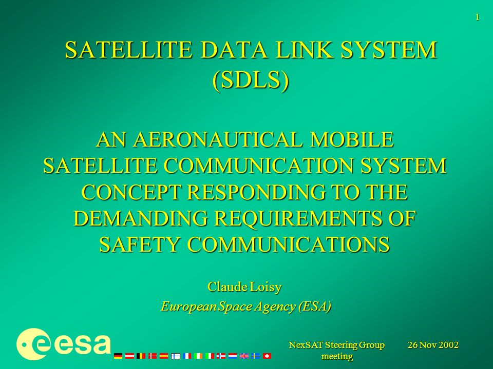 26 Nov 2002 NexSAT Steering Group meeting 1 SATELLITE DATA LINK SYSTEM (SDLS) AN AERONAUTICAL MOBILE SATELLITE COMMUNICATION SYSTEM CONCEPT RESPONDING TO THE DEMANDING REQUIREMENTS OF SAFETY COMMUNICATIONS Claude Loisy European Space Agency (ESA) European Space Agency (ESA)