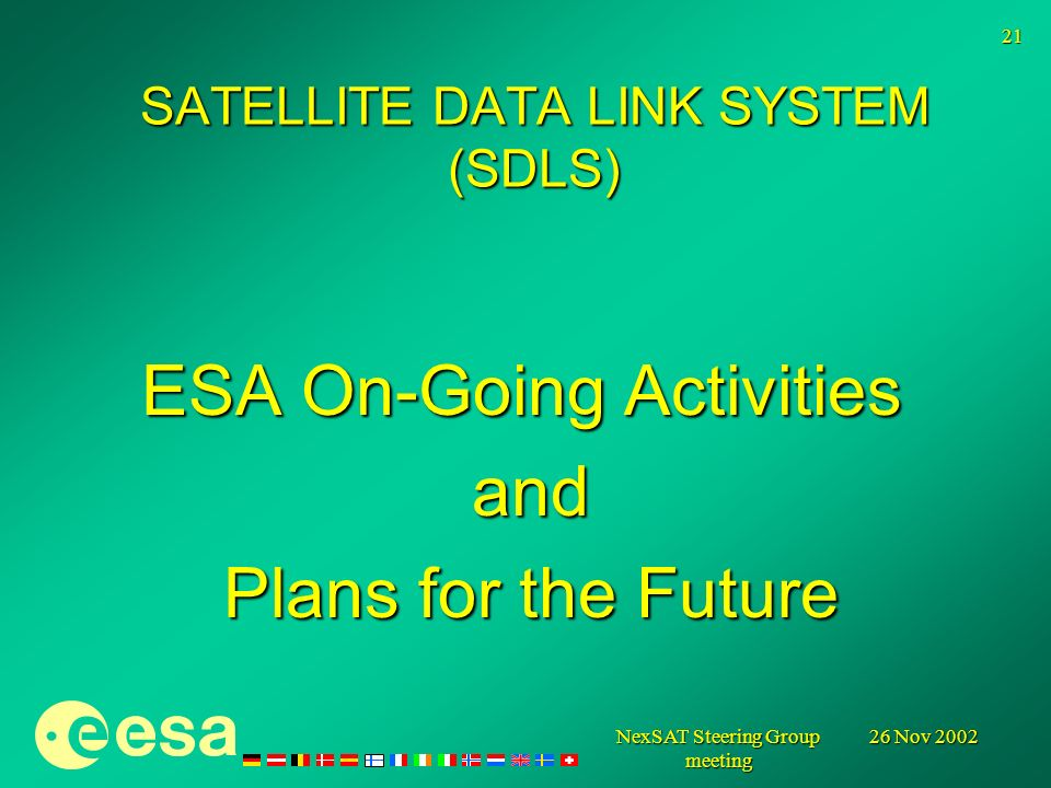 26 Nov 2002 NexSAT Steering Group meeting 21 ESA On-Going Activities and and Plans for the Future Plans for the Future SATELLITE DATA LINK SYSTEM (SDLS)