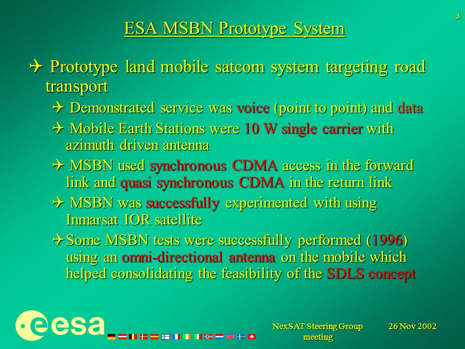 26 Nov 2002NexSAT Steering Group meeting 3 ESA MSBN Prototype System Prototype land mobile satcom system targeting road transport Prototype land mobile satcom system targeting road transport Demonstrated service was voice (point to point) and data Demonstrated service was voice (point to point) and data Mobile Earth Stations were 10 W single carrier with azimuth driven antenna Mobile Earth Stations were 10 W single carrier with azimuth driven antenna MSBN used synchronous CDMA access in the forward link and quasi synchronous CDMA in the return link MSBN used synchronous CDMA access in the forward link and quasi synchronous CDMA in the return link MSBN was successfully experimented with using Inmarsat IOR satellite MSBN was successfully experimented with using Inmarsat IOR satellite Some MSBN tests were successfully performed (1996) using an omni-directional antenna on the mobile which helped consolidating the feasibility of the SDLS concept Some MSBN tests were successfully performed (1996) using an omni-directional antenna on the mobile which helped consolidating the feasibility of the SDLS concept