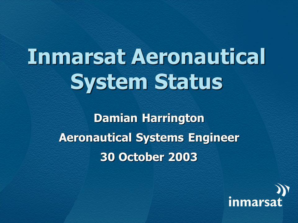 Inmarsat Aeronautical System Status Damian Harrington Aeronautical Systems Engineer 30 October 2003