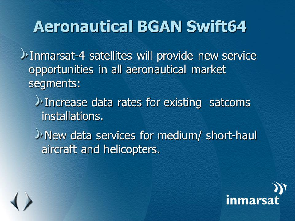 Aeronautical BGAN Swift64 Inmarsat-4 satellites will provide new service opportunities in all aeronautical market segments: Increase data rates for ex