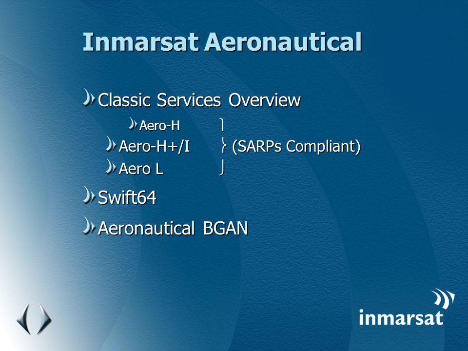 Inmarsat Aeronautical Classic Services Overview Aero-H Aero-H Aero-H+/I (SARPs Compliant) Aero L Aero L Swift64 Aeronautical BGAN