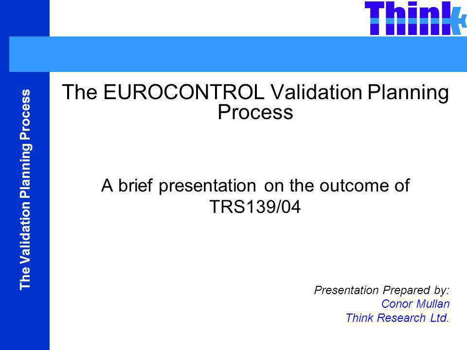 The Validation Planning Process The EUROCONTROL Validation Planning Process A brief presentation on the outcome of TRS139/04 Presentation Prepared by: Conor Mullan Think Research Ltd.